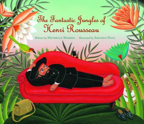 The Fantastic Jungles of Henri Rousseau By Markel, Michelle/ Hall, Amanda (TRN)